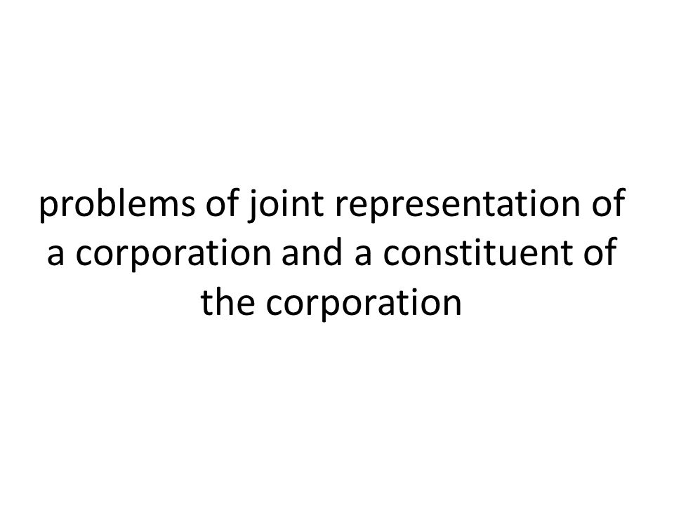 problems of joint representation of a corporation and a constituent of the corporation