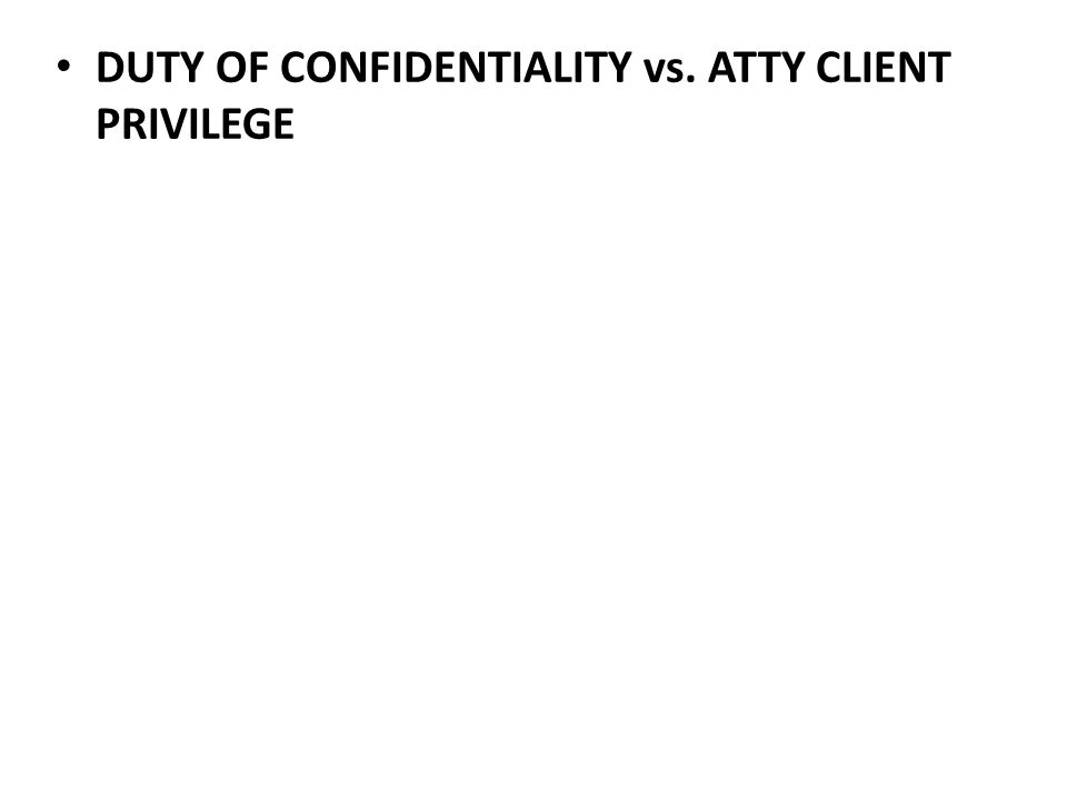 DUTY OF CONFIDENTIALITY vs. ATTY CLIENT PRIVILEGE