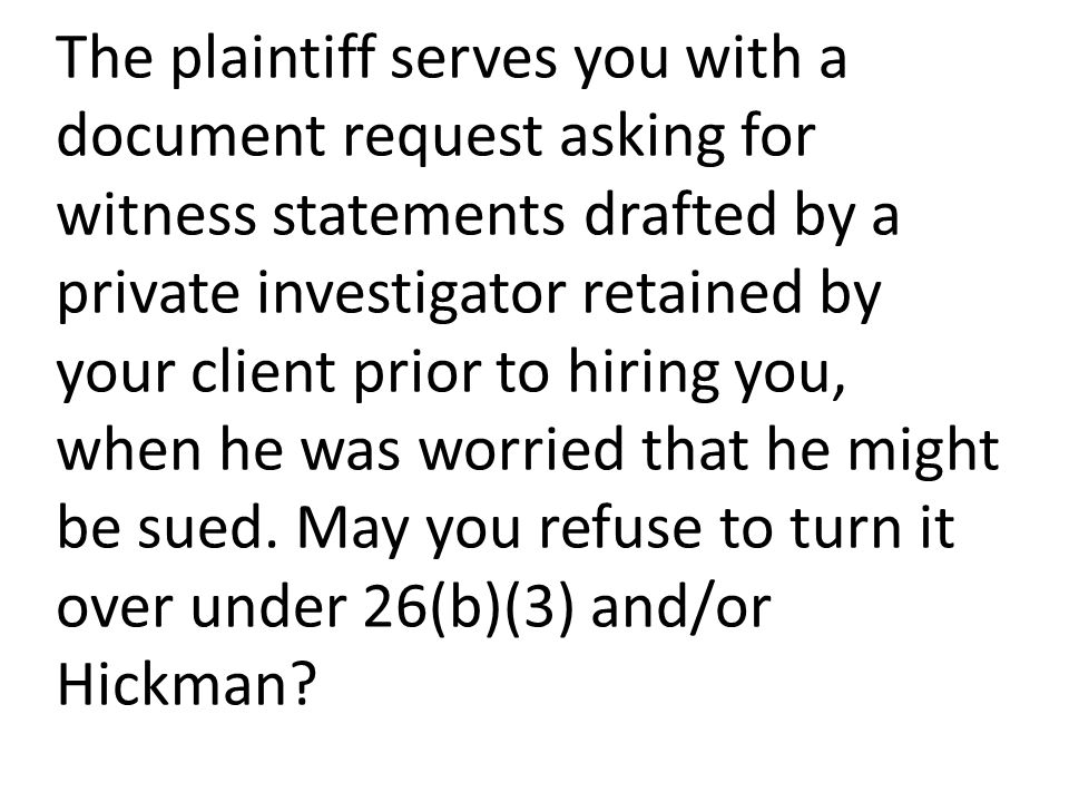 The plaintiff serves you with a document request asking for witness statements drafted by a private investigator retained by your client prior to hiring you, when he was worried that he might be sued.