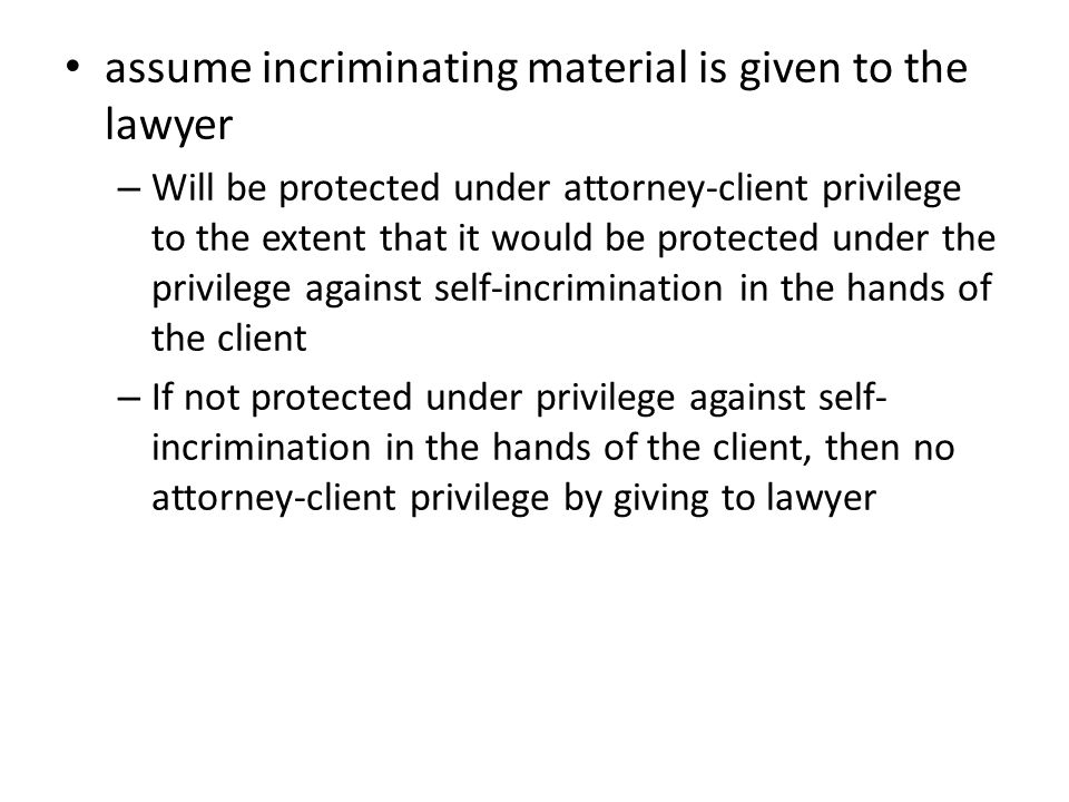 assume incriminating material is given to the lawyer – Will be protected under attorney-client privilege to the extent that it would be protected under the privilege against self-incrimination in the hands of the client – If not protected under privilege against self- incrimination in the hands of the client, then no attorney-client privilege by giving to lawyer
