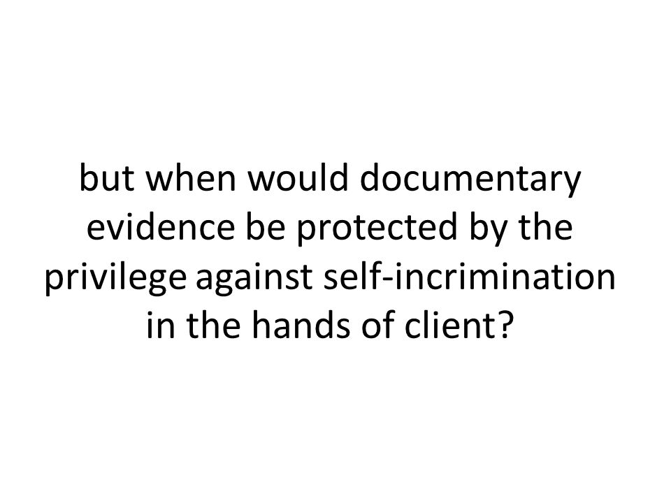 but when would documentary evidence be protected by the privilege against self-incrimination in the hands of client