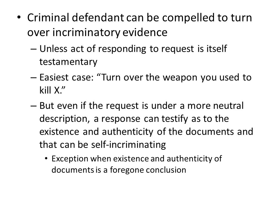 Criminal defendant can be compelled to turn over incriminatory evidence – Unless act of responding to request is itself testamentary – Easiest case: Turn over the weapon you used to kill X. – But even if the request is under a more neutral description, a response can testify as to the existence and authenticity of the documents and that can be self-incriminating Exception when existence and authenticity of documents is a foregone conclusion