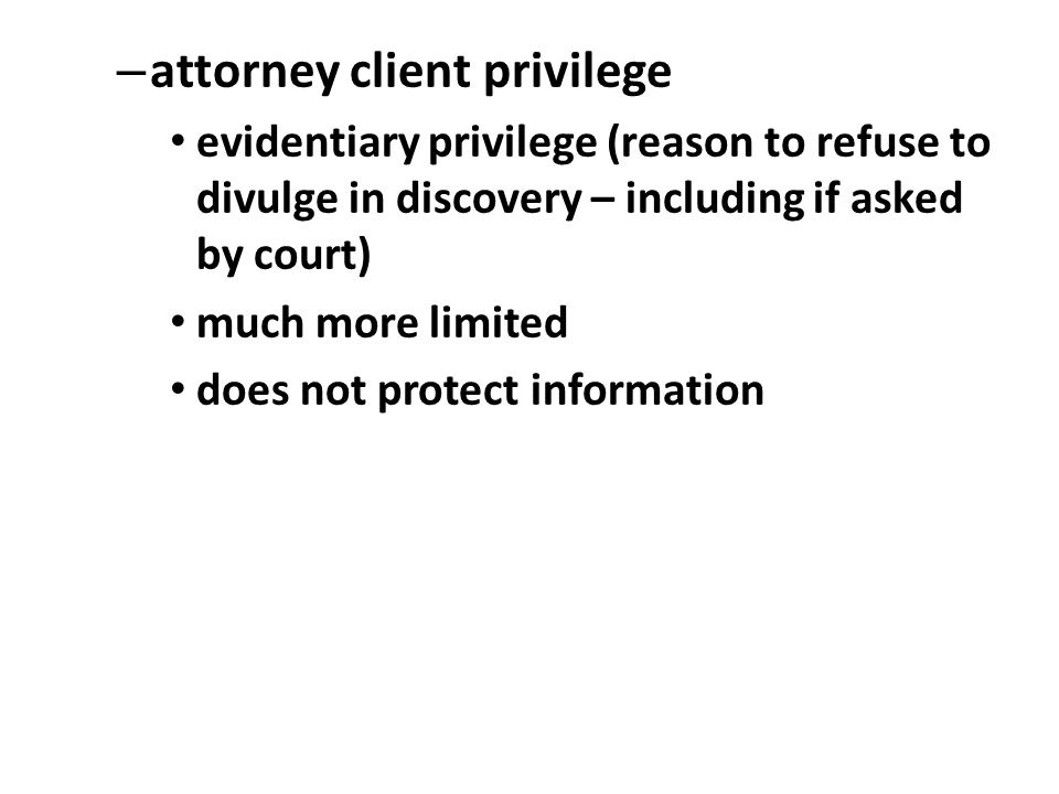 – attorney client privilege evidentiary privilege (reason to refuse to divulge in discovery – including if asked by court) much more limited does not protect information