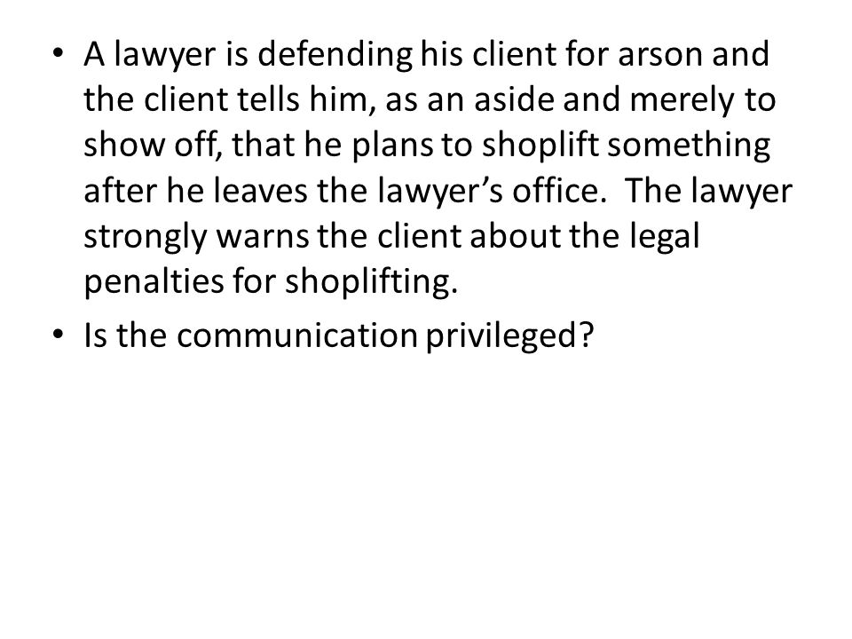 A lawyer is defending his client for arson and the client tells him, as an aside and merely to show off, that he plans to shoplift something after he leaves the lawyer's office.