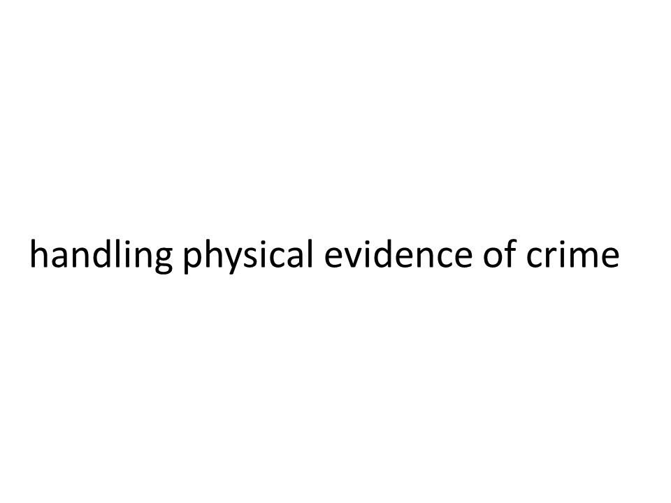 handling physical evidence of crime