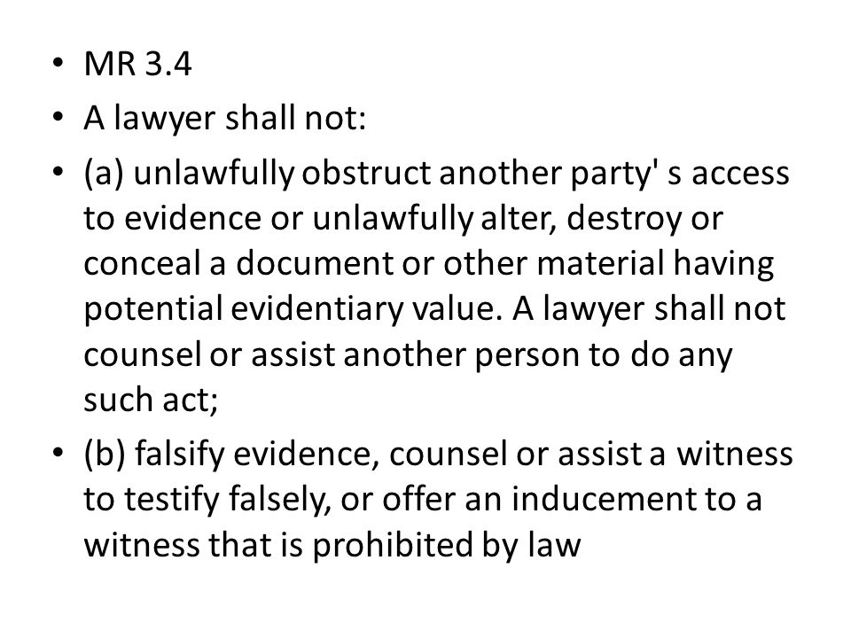 MR 3.4 A lawyer shall not: (a) unlawfully obstruct another party s access to evidence or unlawfully alter, destroy or conceal a document or other material having potential evidentiary value.