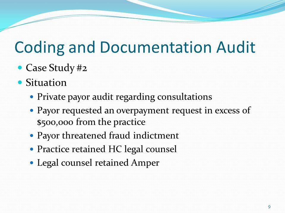 10 Coding and Documentation Audit Case Study #2 Results of Amper Review Consults billed for all visits including new and established visits Frequent and repetitive administration of testing procedures High number of procedures performed on family members Diagnosis did not support level of office visit or medical necessity