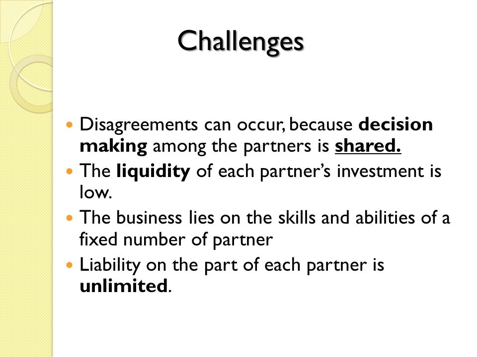 Disagreements can occur, because decision making among the partners is shared. The liquidity of each partner's investment is low. The business lies on