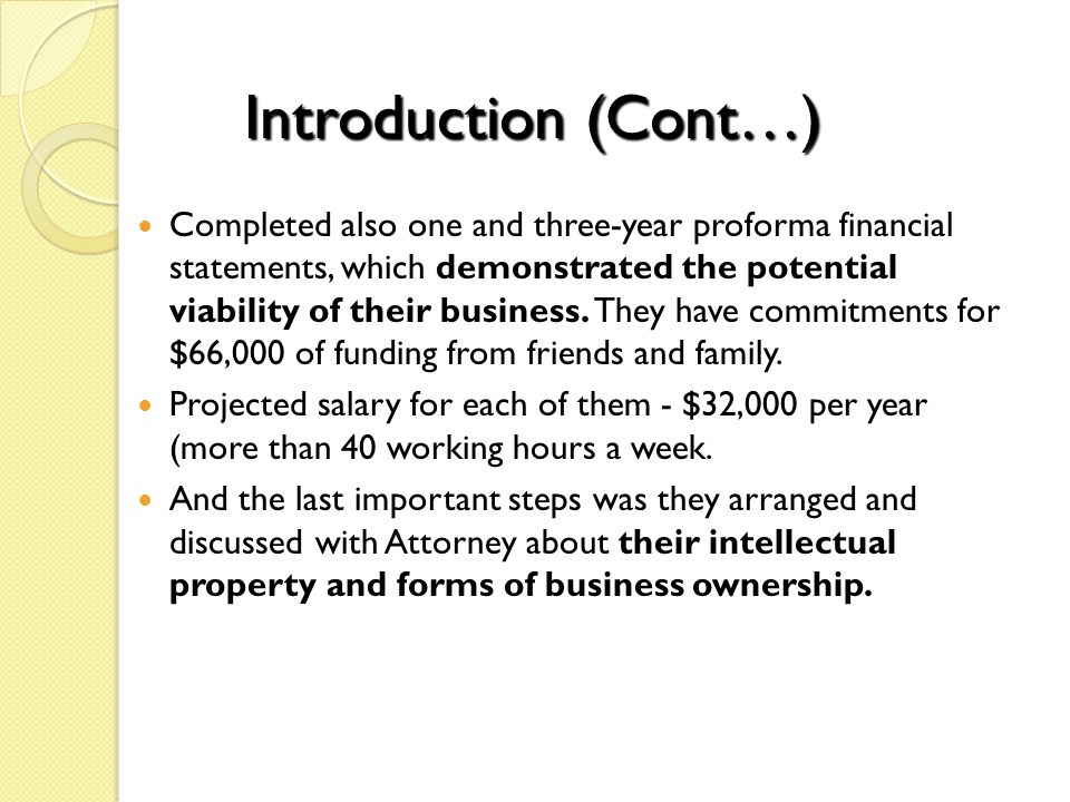 Introduction (Cont…) Completed also one and three-year proforma financial statements, which demonstrated the potential viability of their business. Th