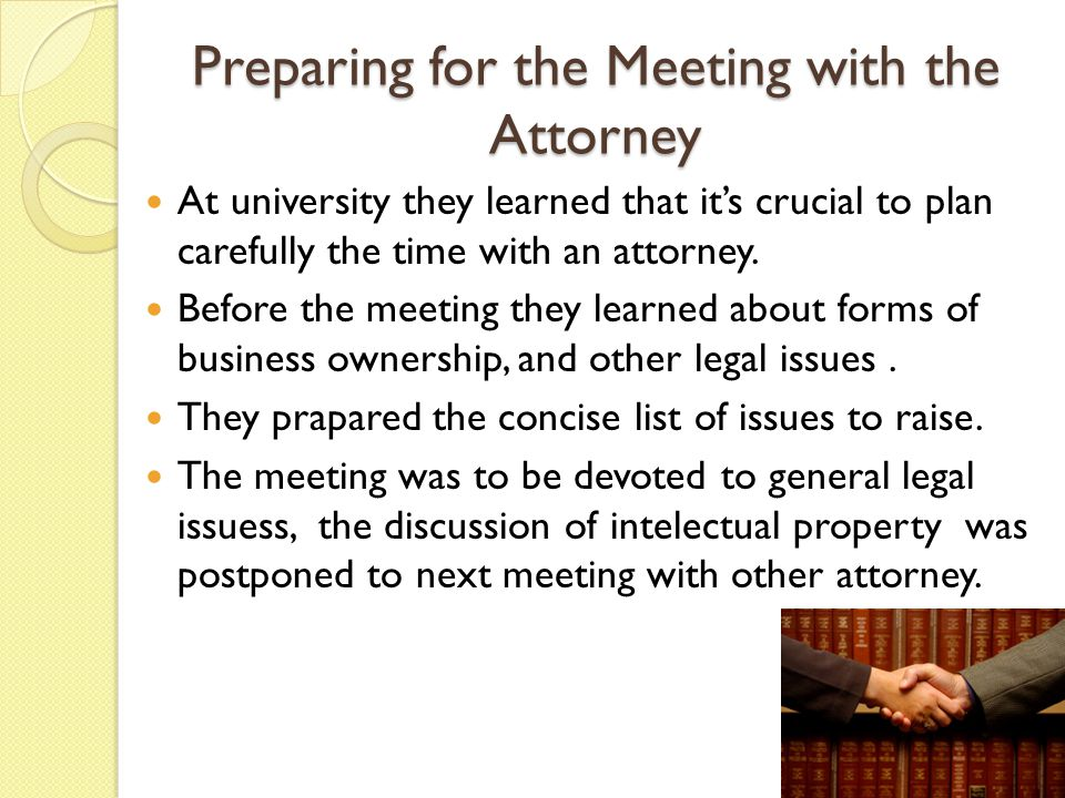 Preparing for the Meeting with the Attorney At university they learned that it's crucial to plan carefully the time with an attorney. Before the meeti