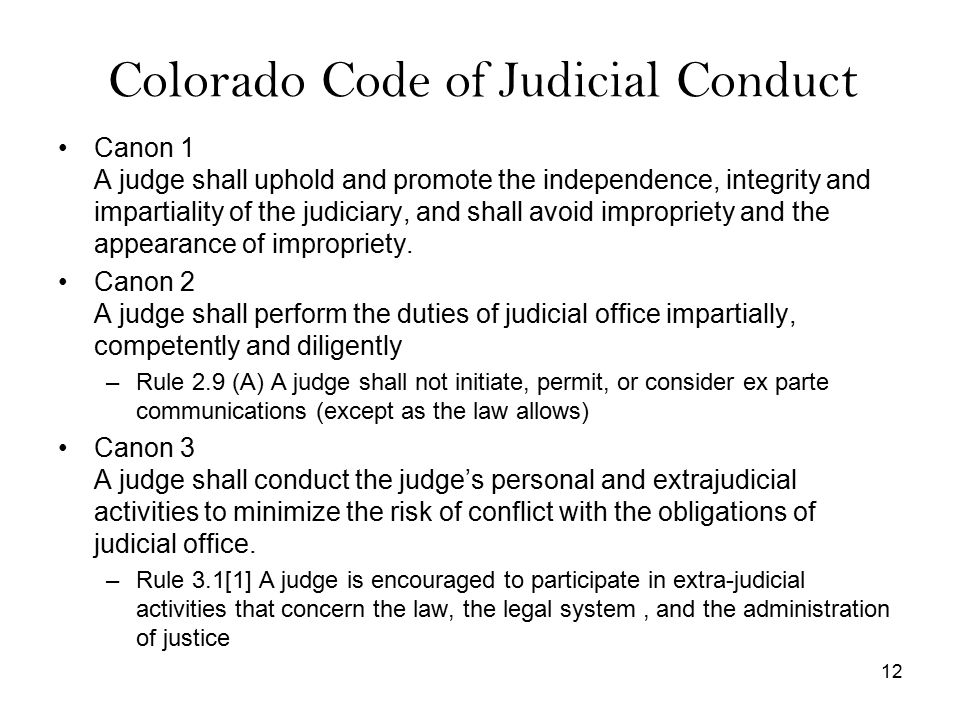 12 Colorado Code of Judicial Conduct Canon 1 A judge shall uphold and promote the independence, integrity and impartiality of the judiciary, and shall avoid impropriety and the appearance of impropriety.