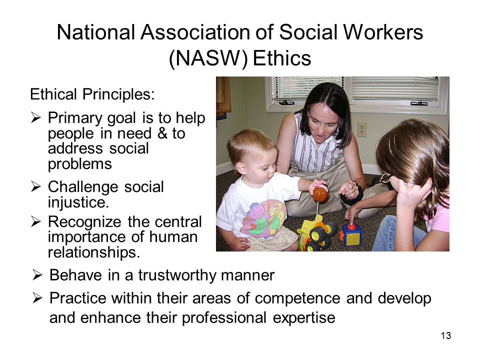 13 National Association of Social Workers (NASW) Ethics Ethical Principles:  Primary goal is to help people in need & to address social problems  Challenge social injustice.