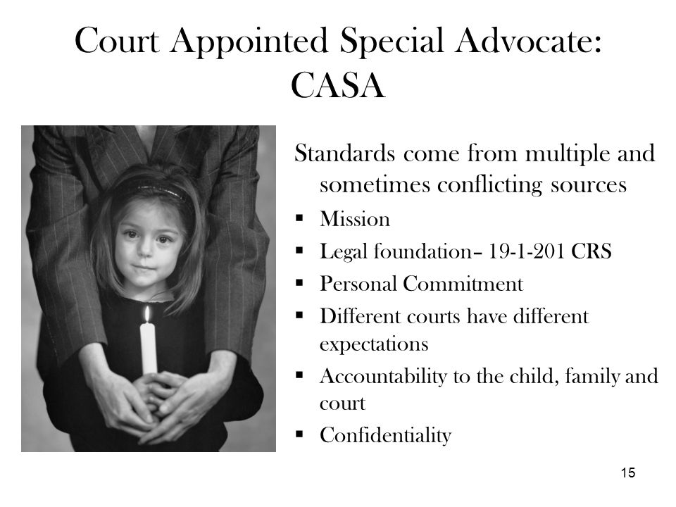 15 Court Appointed Special Advocate: CASA Standards come from multiple and sometimes conflicting sources  Mission  Legal foundation– 19-1-201 CRS  Personal Commitment  Different courts have different expectations  Accountability to the child, family and court  Confidentiality