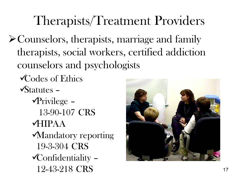 Therapists/Treatment Providers  Counselors, therapists, marriage and family therapists, social workers, certified addiction counselors and psychologists 17 Codes of Ethics Statutes – Privilege – 13-90-107 CRS HIPAA Mandatory reporting 19-3-304 CRS Confidentiality – 12-43-218 CRS