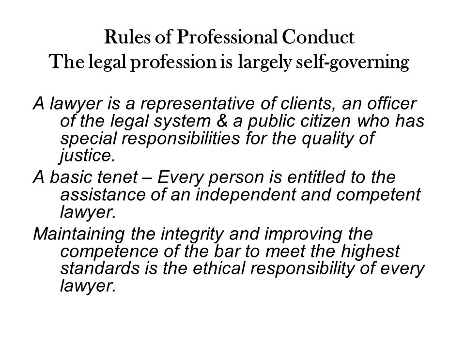 Rules of Professional Conduct The legal profession is largely self-governing A lawyer is a representative of clients, an officer of the legal system & a public citizen who has special responsibilities for the quality of justice.