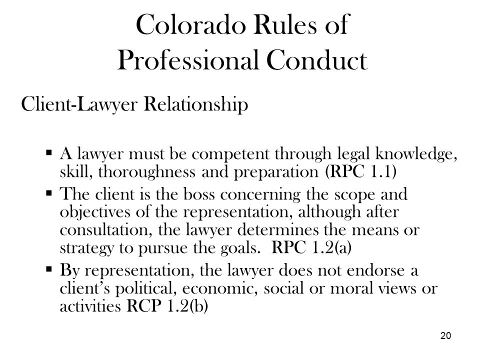20 Colorado Rules of Professional Conduct Client-Lawyer Relationship  A lawyer must be competent through legal knowledge, skill, thoroughness and preparation (RPC 1.1)  The client is the boss concerning the scope and objectives of the representation, although after consultation, the lawyer determines the means or strategy to pursue the goals.