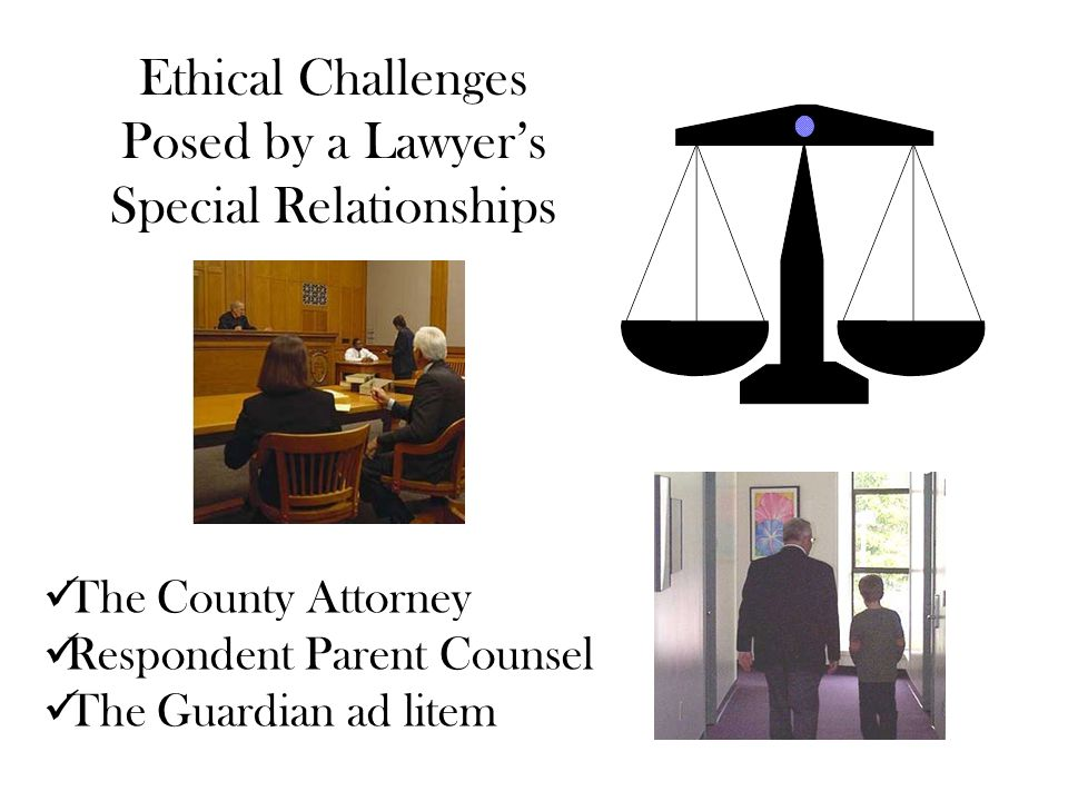 Ethical Challenges Posed by a Lawyer's Special Relationships The County Attorney Respondent Parent Counsel The Guardian ad litem