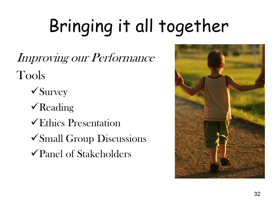 Bringing it all together Improving our Performance Tools Survey Reading Ethics Presentation Small Group Discussions Panel of Stakeholders 32