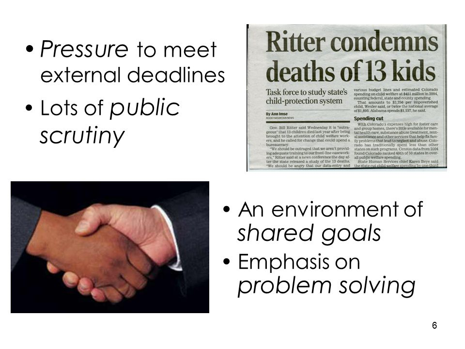 An environment of shared goals Emphasis on problem solving 6 Pressure to meet external deadlines Lots of public scrutiny