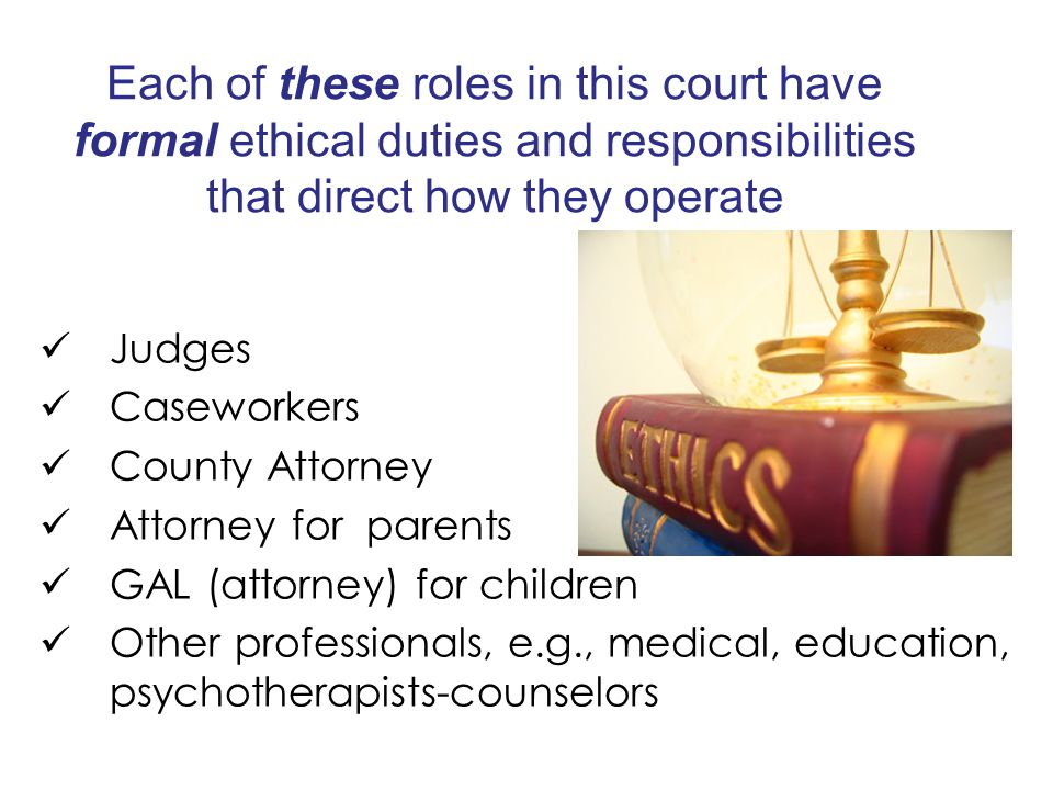 Each of these roles in this court have formal ethical duties and responsibilities that direct how they operate Judges Caseworkers County Attorney Attorney for parents GAL (attorney) for children Other professionals, e.g., medical, education, psychotherapists-counselors