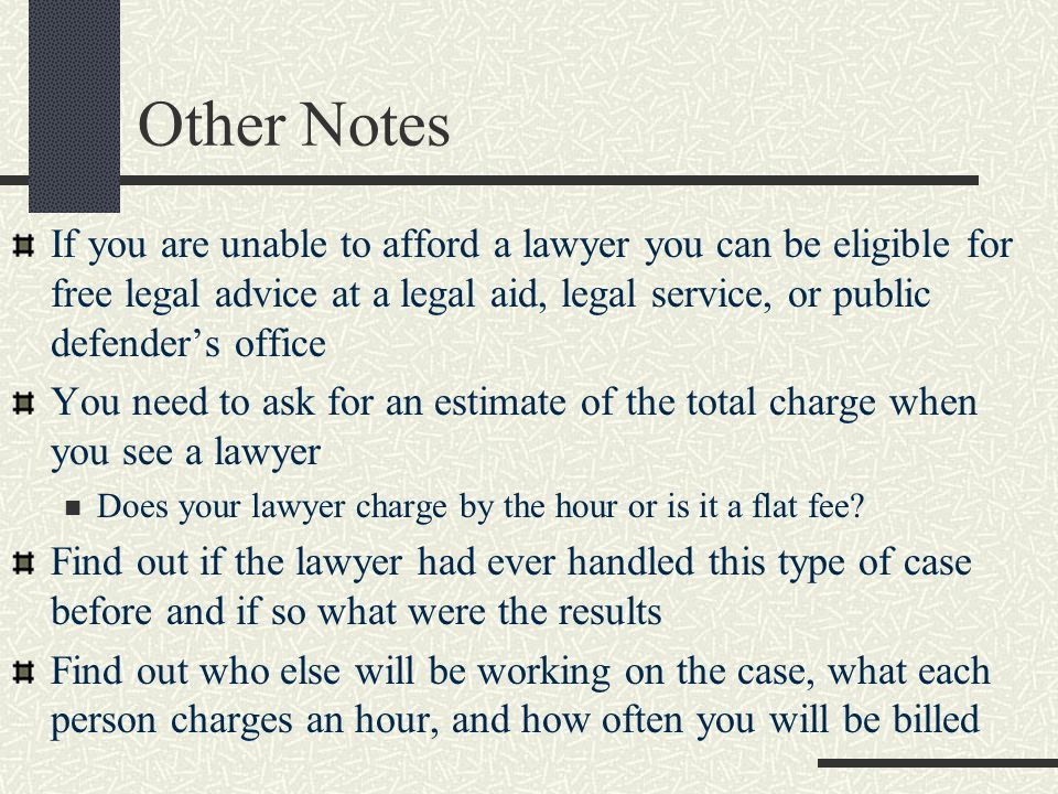 Other Notes If you are unable to afford a lawyer you can be eligible for free legal advice at a legal aid, legal service, or public defender's office You need to ask for an estimate of the total charge when you see a lawyer Does your lawyer charge by the hour or is it a flat fee.