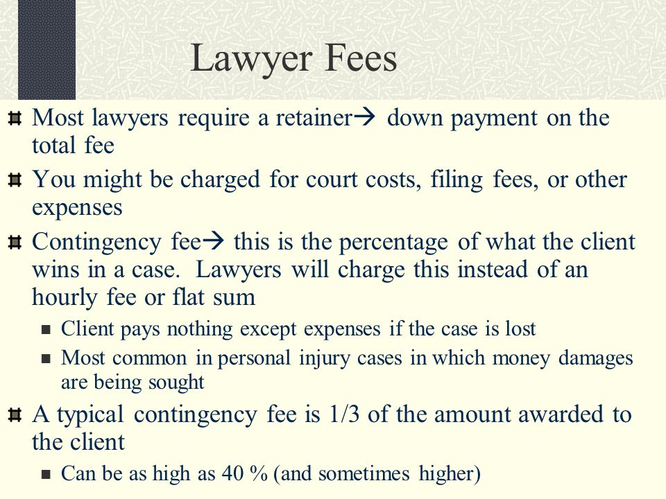 Lawyer Fees Most lawyers require a retainer  down payment on the total fee You might be charged for court costs, filing fees, or other expenses Contingency fee  this is the percentage of what the client wins in a case.