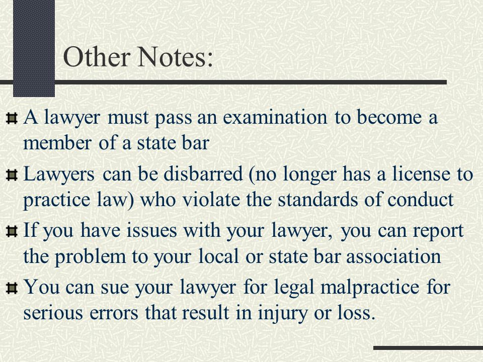 Other Notes: A lawyer must pass an examination to become a member of a state bar Lawyers can be disbarred (no longer has a license to practice law) who violate the standards of conduct If you have issues with your lawyer, you can report the problem to your local or state bar association You can sue your lawyer for legal malpractice for serious errors that result in injury or loss.