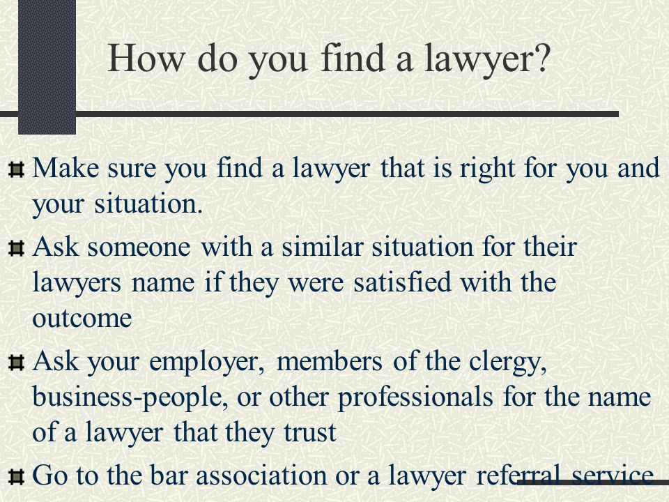 How do you find a lawyer (cont.) Go to the yellow pages or Google and look for lawyers Go to the public library and look in Martinade- Hubble Law Directory which lists most of the lawyers in the U.S.