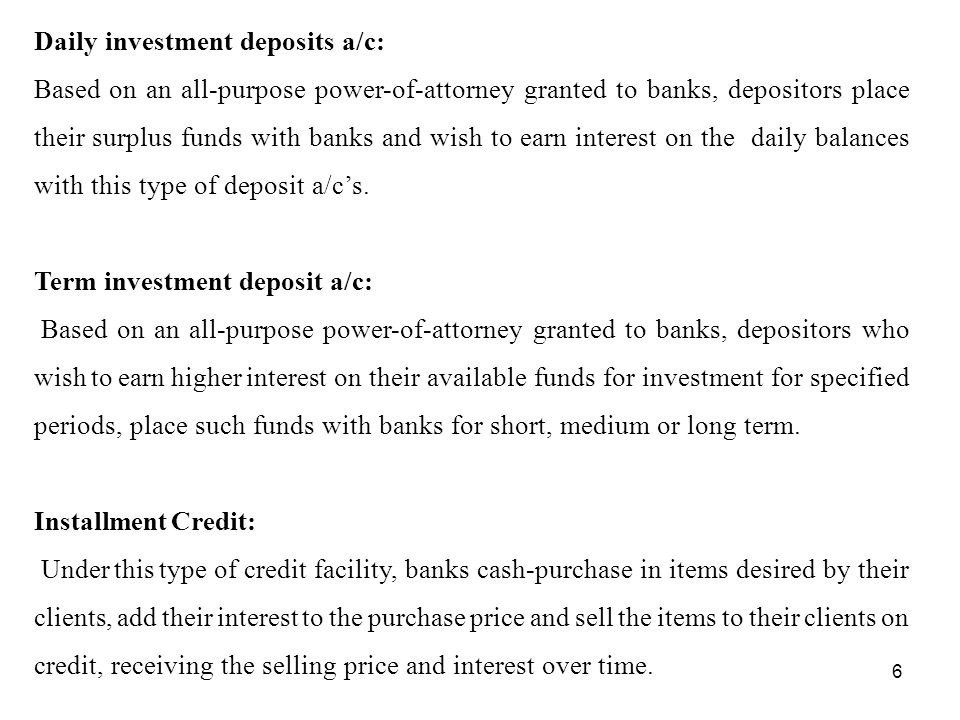 6 Daily investment deposits a/c: Based on an all-purpose power-of-attorney granted to banks, depositors place their surplus funds with banks and wish to earn interest on the daily balances with this type of deposit a/c's.