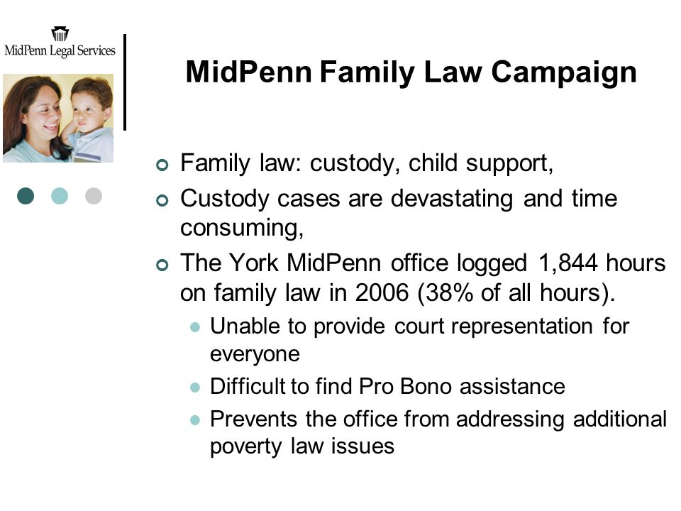 MidPenn Family Law Campaign Family law: custody, child support, Custody cases are devastating and time consuming, The York MidPenn office logged 1,844 hours on family law in 2006 (38% of all hours).