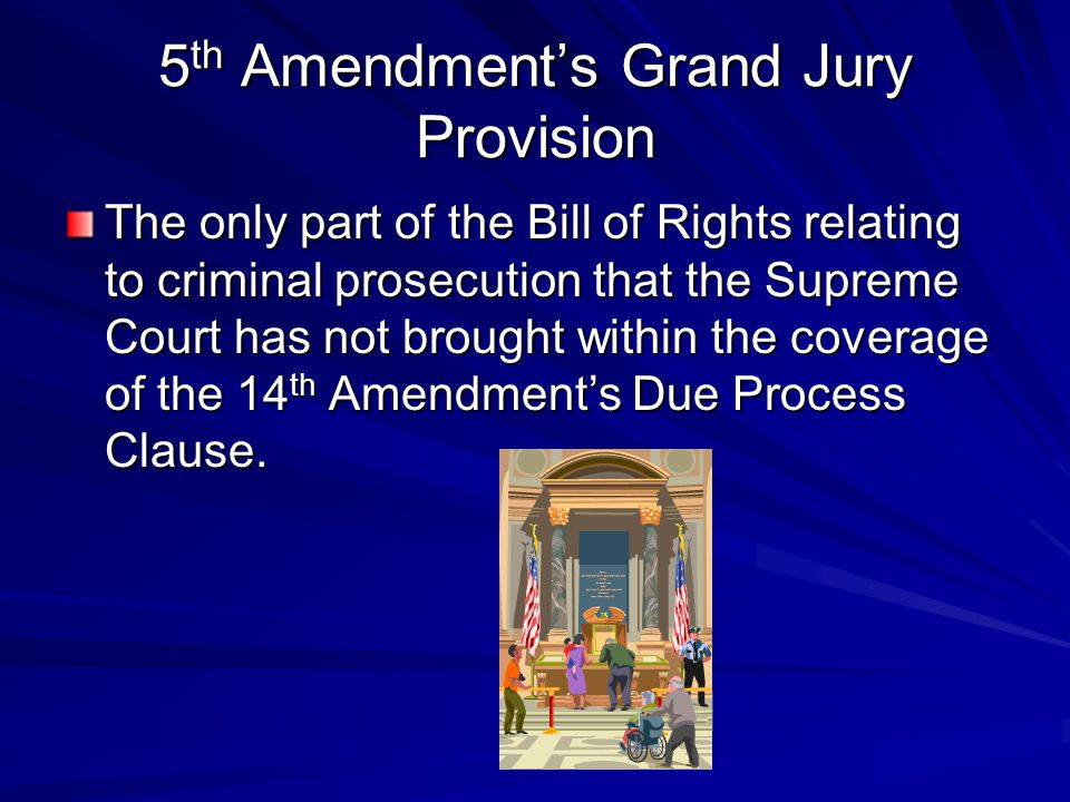 5 th Amendment's Grand Jury Provision The only part of the Bill of Rights relating to criminal prosecution that the Supreme Court has not brought with