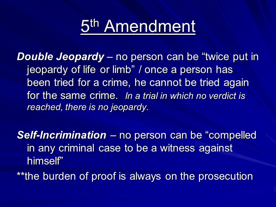"5 th Amendment Double Jeopardy – no person can be ""twice put in jeopardy of life or limb"" / once a person has been tried for a crime, he cannot be tri"