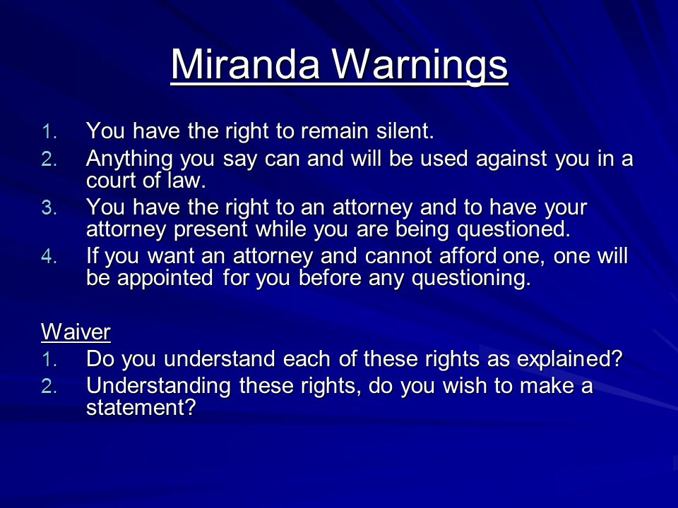 Miranda Warnings 1. You have the right to remain silent. 2. Anything you say can and will be used against you in a court of law. 3. You have the right