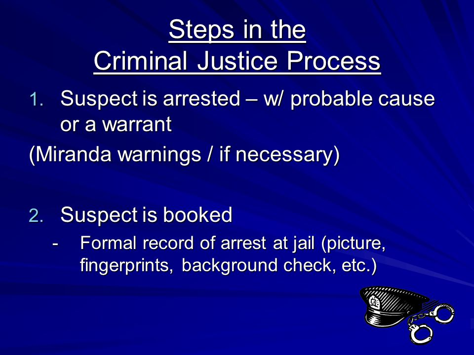Steps in the Criminal Justice Process 1. Suspect is arrested – w/ probable cause or a warrant (Miranda warnings / if necessary) 2. Suspect is booked -