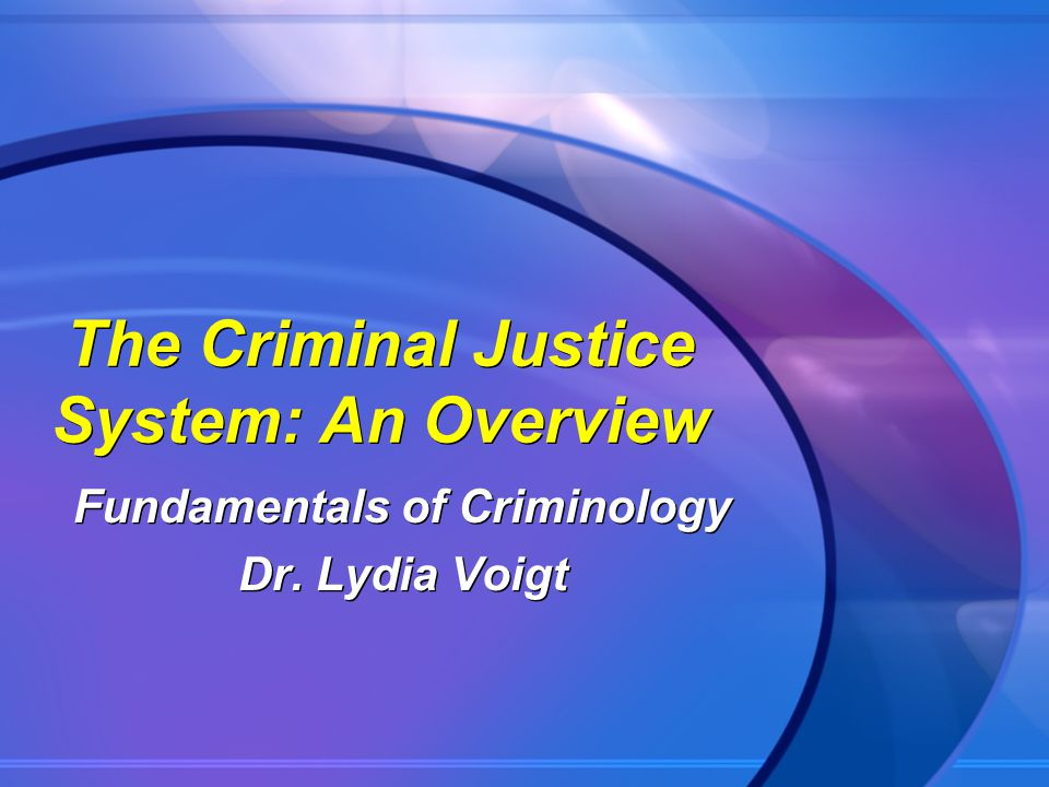 The Criminal Justice System: An Overview Fundamentals of Criminology Dr. Lydia Voigt Fundamentals of Criminology Dr. Lydia Voigt