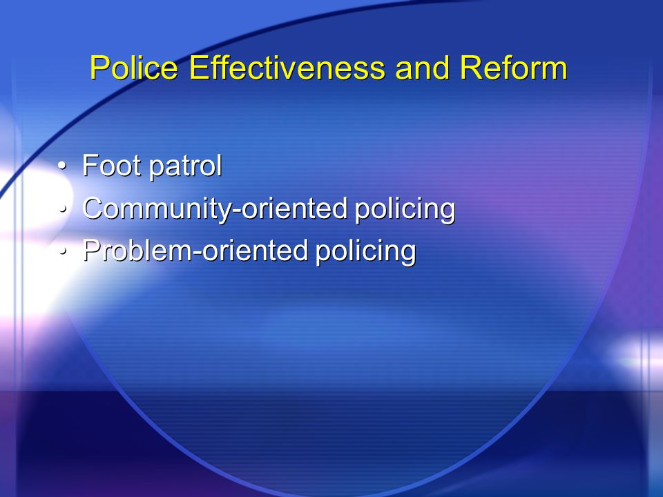 Police Effectiveness and Reform Foot patrol Community-oriented policing Problem-oriented policing Foot patrol Community-oriented policing Problem-orie