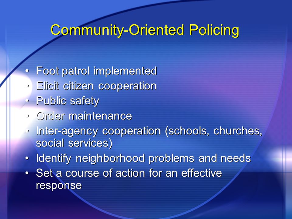 Community-Oriented Policing Foot patrol implemented Elicit citizen cooperation Public safety Order maintenance Inter-agency cooperation (schools, chur