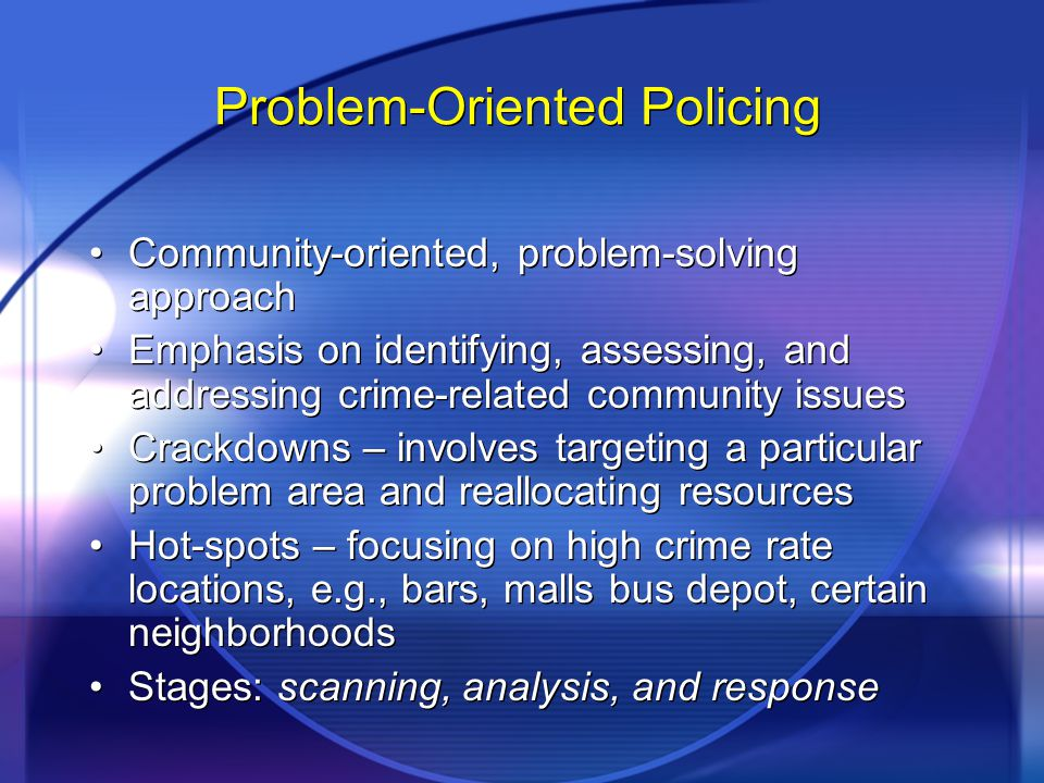 Problem-Oriented Policing Community-oriented, problem-solving approach Emphasis on identifying, assessing, and addressing crime-related community issues Crackdowns – involves targeting a particular problem area and reallocating resources Hot-spots – focusing on high crime rate locations, e.g., bars, malls bus depot, certain neighborhoods Stages: scanning, analysis, and response Community-oriented, problem-solving approach Emphasis on identifying, assessing, and addressing crime-related community issues Crackdowns – involves targeting a particular problem area and reallocating resources Hot-spots – focusing on high crime rate locations, e.g., bars, malls bus depot, certain neighborhoods Stages: scanning, analysis, and response
