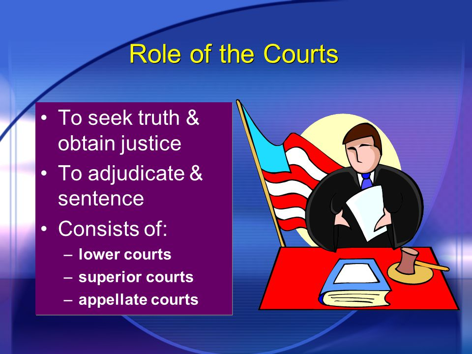 Role of the Courts To seek truth & obtain justice To adjudicate & sentence Consists of: –lower courts –superior courts –appellate courts To seek truth & obtain justice To adjudicate & sentence Consists of: –lower courts –superior courts –appellate courts