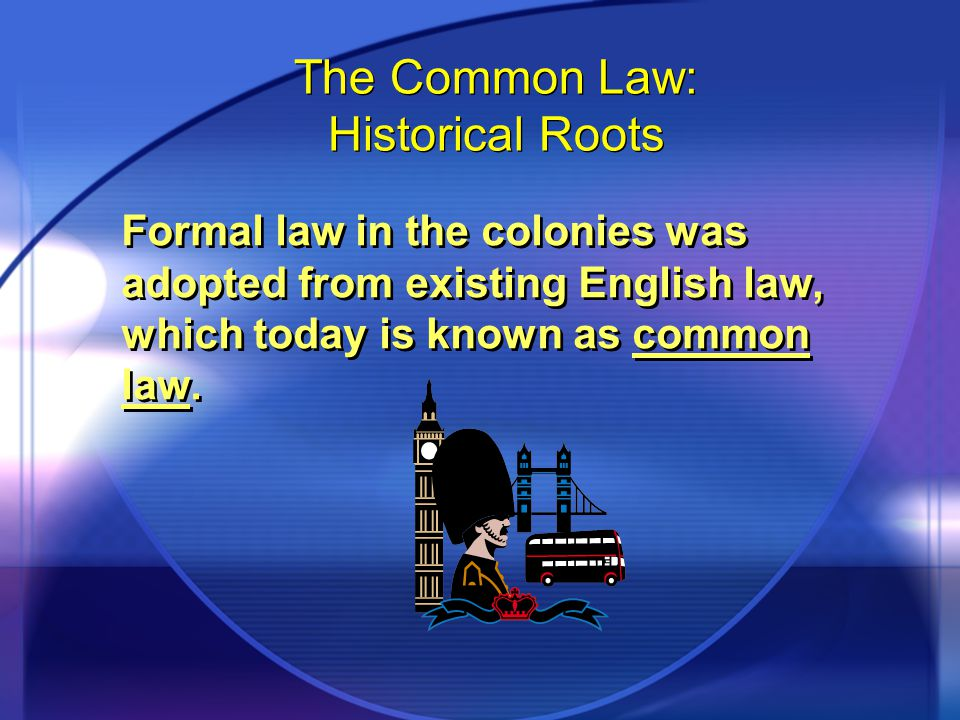 The Common Law: Historical Roots Formal law in the colonies was adopted from existing English law, which today is known as common law.