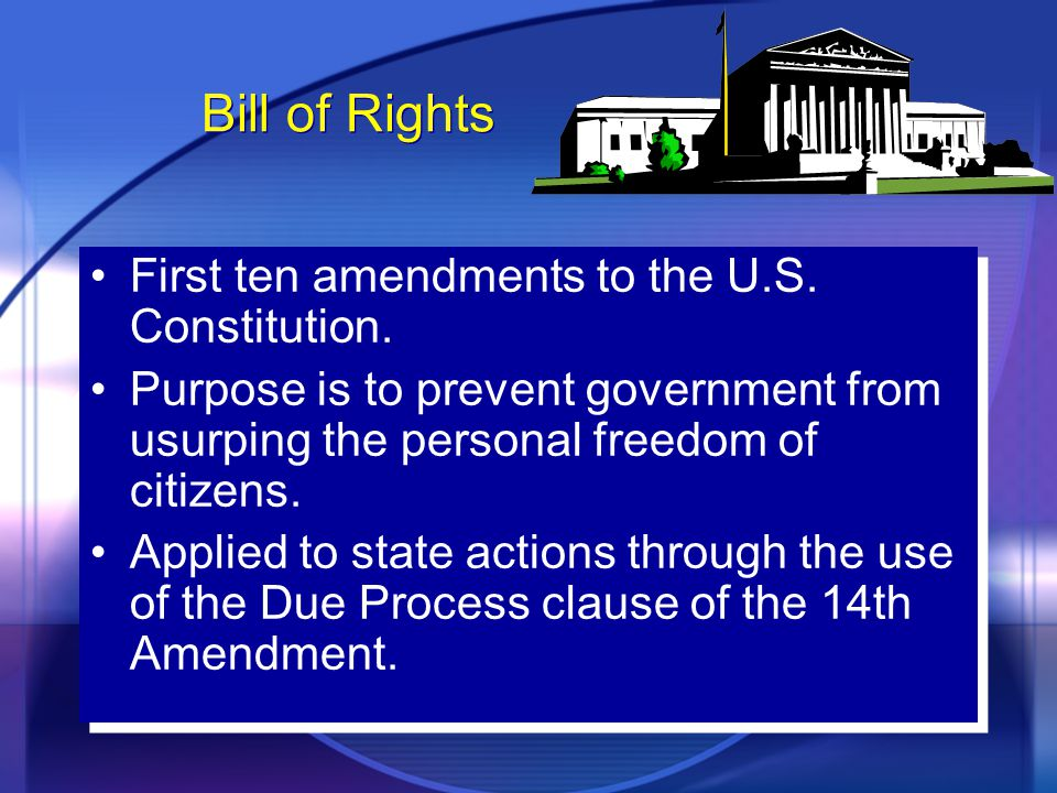 Bill of Rights First ten amendments to the U.S. Constitution. Purpose is to prevent government from usurping the personal freedom of citizens. Applied