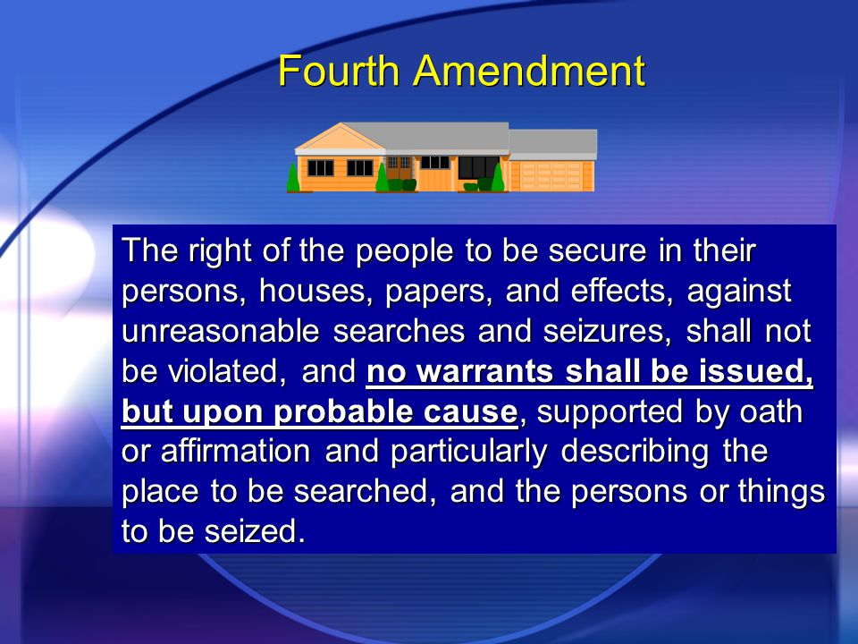 Fourth Amendment The right of the people to be secure in their persons, houses, papers, and effects, against unreasonable searches and seizures, shall