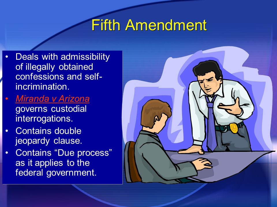 Fifth Amendment Deals with admissibility of illegally obtained confessions and self- incrimination.