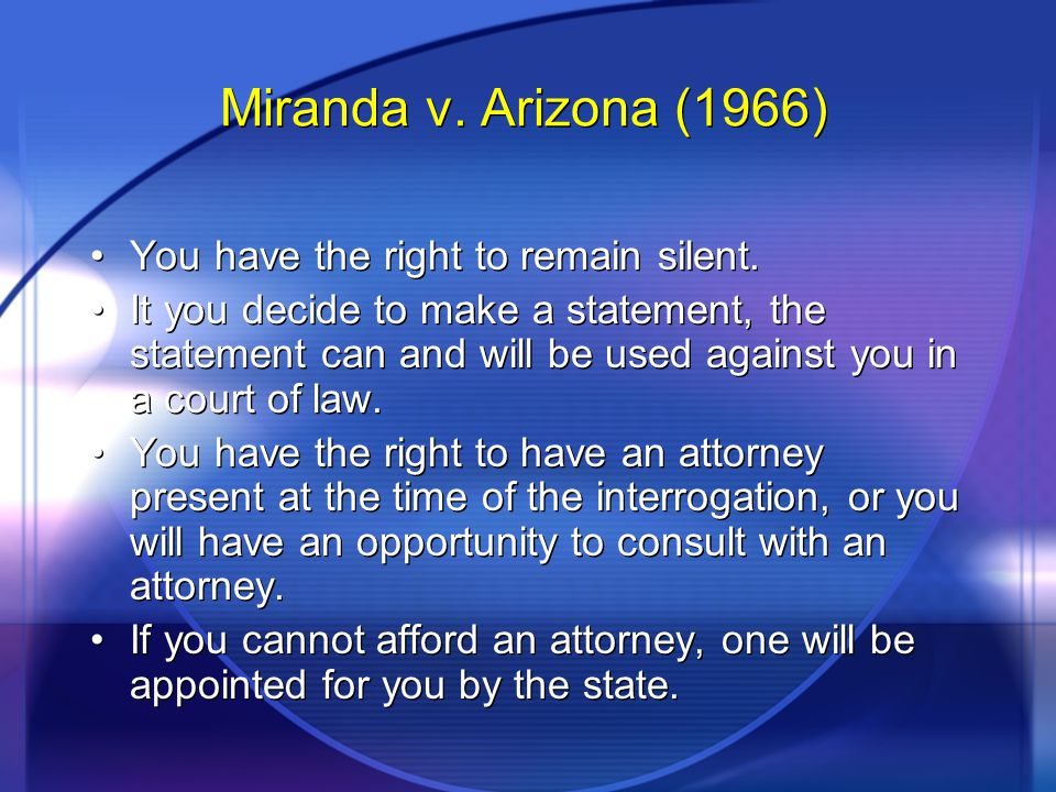 Miranda v. Arizona (1966) You have the right to remain silent. It you decide to make a statement, the statement can and will be used against you in a