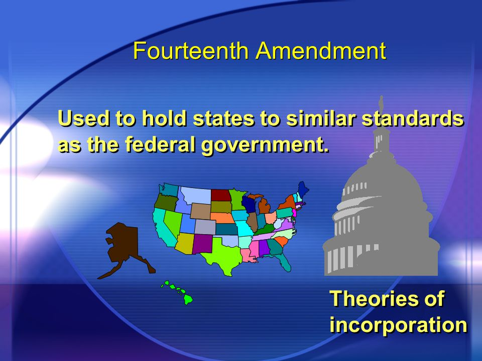 Fourteenth Amendment Used to hold states to similar standards as the federal government.