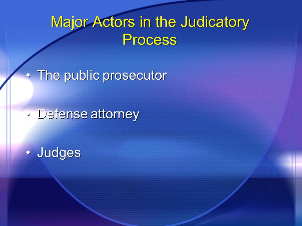 Major Actors in the Judicatory Process The public prosecutor Defense attorney Judges The public prosecutor Defense attorney Judges