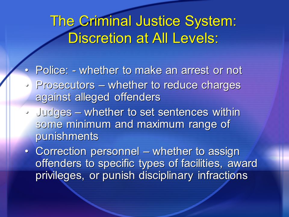 The Criminal Justice System: Discretion at All Levels: Police: - whether to make an arrest or not Prosecutors – whether to reduce charges against alleged offenders Judges – whether to set sentences within some minimum and maximum range of punishments Correction personnel – whether to assign offenders to specific types of facilities, award privileges, or punish disciplinary infractions Police: - whether to make an arrest or not Prosecutors – whether to reduce charges against alleged offenders Judges – whether to set sentences within some minimum and maximum range of punishments Correction personnel – whether to assign offenders to specific types of facilities, award privileges, or punish disciplinary infractions