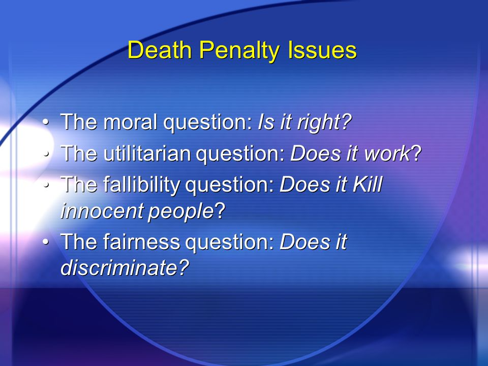 Death Penalty Issues The moral question: Is it right? The utilitarian question: Does it work? The fallibility question: Does it Kill innocent people?