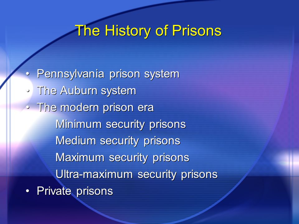 The History of Prisons Pennsylvania prison system The Auburn system The modern prison era Minimum security prisons Medium security prisons Maximum sec