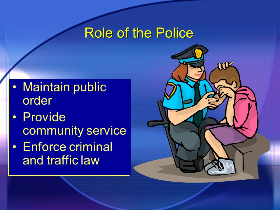 Role of the Police Maintain public order Provide community service Enforce criminal and traffic law Maintain public order Provide community service Enforce criminal and traffic law